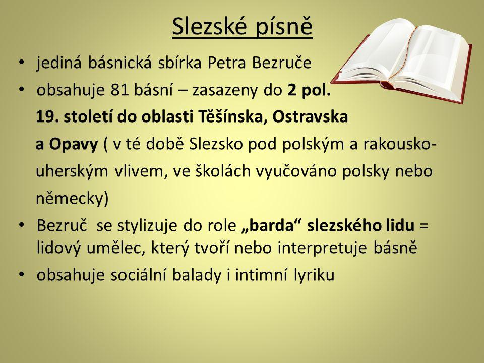 Slezské písně jediná básnická sbírka Petra Bezruče obsahuje 81 básní – zasazeny do 2 pol. 19. století do oblasti Těšínska, Ostravska a Opavy ( v té do