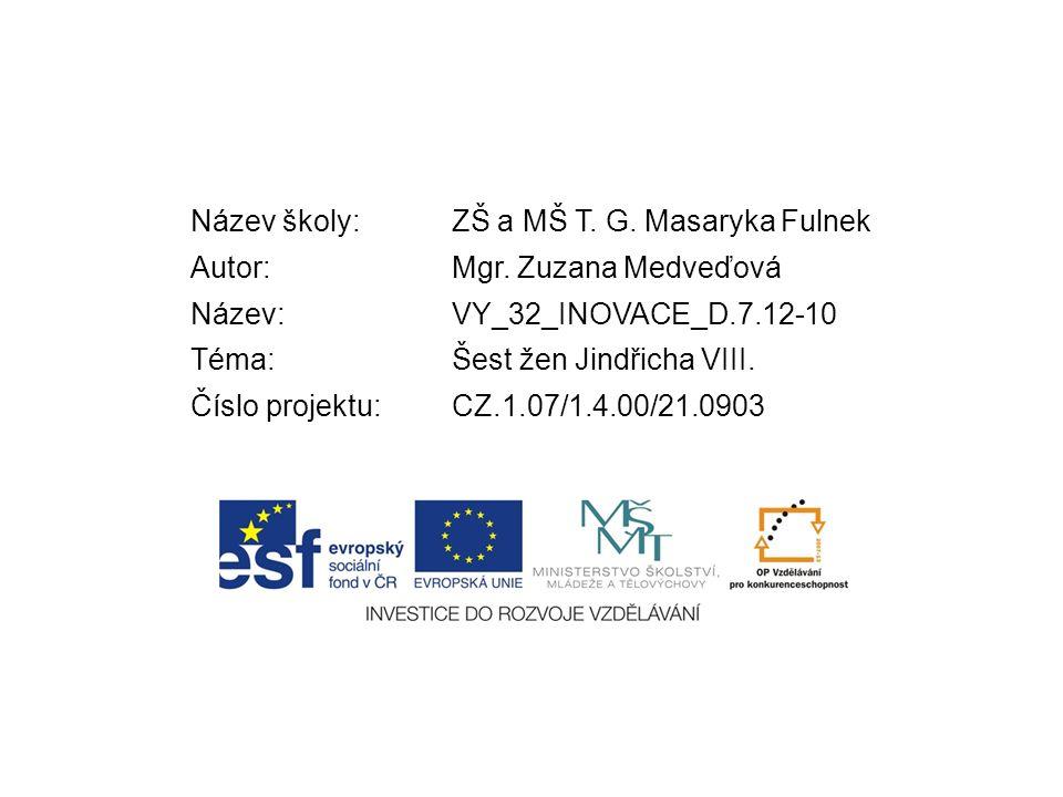 Název školy:ZŠ a MŠ T. G. Masaryka Fulnek Autor:Mgr. Zuzana Medveďová Název:VY_32_INOVACE_D.7.12-10 Téma:Šest žen Jindřicha VIII. Číslo projektu:CZ.1.