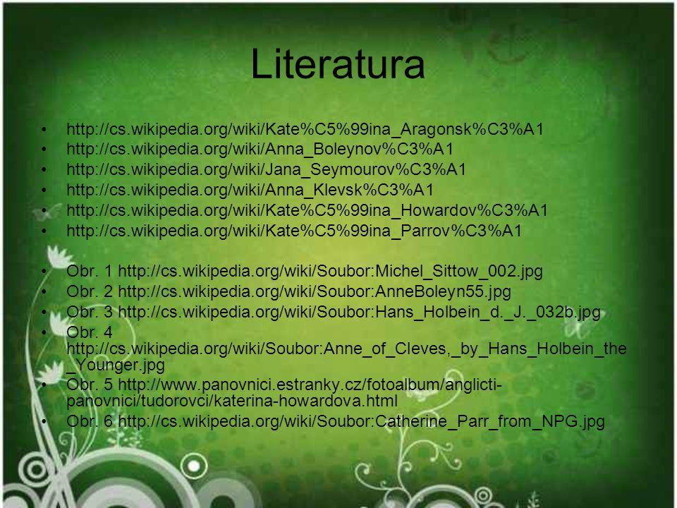 Literatura http://cs.wikipedia.org/wiki/Kate%C5%99ina_Aragonsk%C3%A1 http://cs.wikipedia.org/wiki/Anna_Boleynov%C3%A1 http://cs.wikipedia.org/wiki/Jana_Seymourov%C3%A1 http://cs.wikipedia.org/wiki/Anna_Klevsk%C3%A1 http://cs.wikipedia.org/wiki/Kate%C5%99ina_Howardov%C3%A1 http://cs.wikipedia.org/wiki/Kate%C5%99ina_Parrov%C3%A1 Obr.