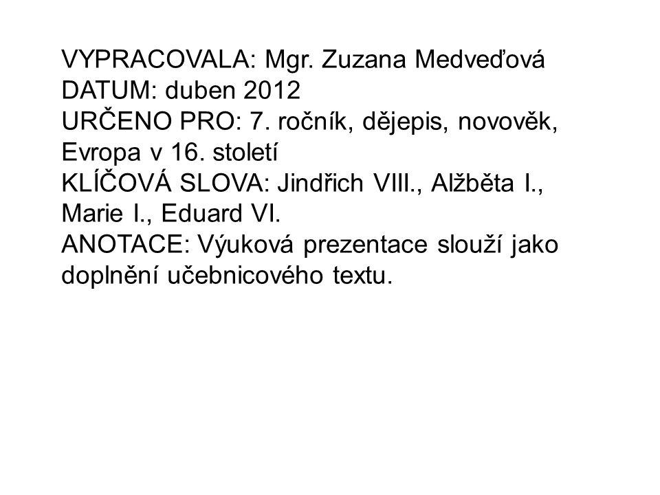 VYPRACOVALA: Mgr. Zuzana Medveďová DATUM: duben 2012 URČENO PRO: 7. ročník, dějepis, novověk, Evropa v 16. století KLÍČOVÁ SLOVA: Jindřich VIII., Alžb