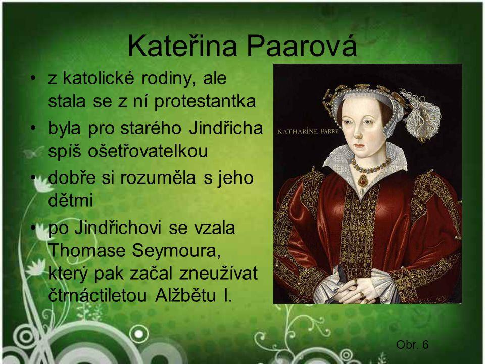 Kateřina Paarová z katolické rodiny, ale stala se z ní protestantka byla pro starého Jindřicha spíš ošetřovatelkou dobře si rozuměla s jeho dětmi po Jindřichovi se vzala Thomase Seymoura, který pak začal zneužívat čtrnáctiletou Alžbětu I.