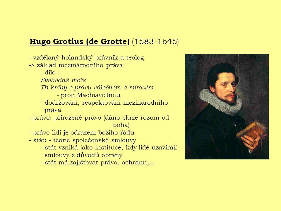 Hugo Grotius (de Grotte) (1583-1645) - vzdělaný holandský právník a teolog -> základ mezinárodního práva - dílo : Svobodné moře Tři knihy o právu válečném a mírovém - proti Machiavellimu - dodržování, respektování mezinárodního práva - právo: přirozené právo (dáno skrze rozum od boha) - právo lidí je odrazem božího řádu - stát: - teorie společenské smlouvy - stát vzniká jako instituce, kdy lidé uzavírají smlouvy z důvodů obrany - stát má zajišťovat právo, ochranu,...