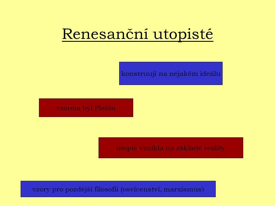 Renesanční utopisté konstruují na nějakém ideálu vzorem byl Platón utopie vznikla na základě reality vzory pro pozdější filosofii (osvícenství, marxismus )