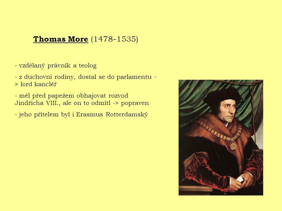 Thomas More (1478-1535) - vzdělaný právník a teolog - z duchovní rodiny, dostal se do parlamentu - > lord kancléř - měl před papežem obhajovat rozvod Jindřicha VIII., ale on to odmítl -> popraven - jeho přítelem byl i Erasmus Rotterdamský
