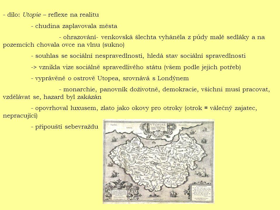 - dílo: Utopie – reflexe na realitu - chudina zaplavovala města - ohrazování- venkovská šlechta vyháněla z půdy malé sedláky a na pozemcích chovala ovce na vlnu (sukno) - souhlas se sociální nespravedlností, hledá stav sociální spravedlnosti -> vznikla vize sociálně spravedlivého státu (všem podle jejich potřeb) - vyprávěné o ostrově Utopea, srovnává s Londýnem - monarchie, panovník doživotně, demokracie, všichni musí pracovat, vzdělávat se, hazard byl zakázán - opovrhoval luxusem, zlato jako okovy pro otroky (otrok = válečný zajatec, nepracující) - připouští sebevraždu