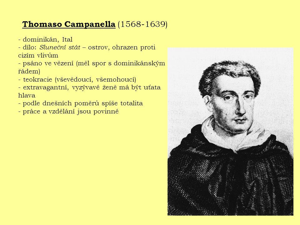 Thomaso Campanella (1568-1639) - dominikán, Ital - dílo: Sluneční stát – ostrov, ohrazen proti cizím vlivům - psáno ve vězení (měl spor s dominikánským řádem) - teokracie (vševědoucí, všemohoucí) - extravagantní, vyzývavé ženě má být uťata hlava - podle dnešních poměrů spíše totalita - práce a vzdělání jsou povinné
