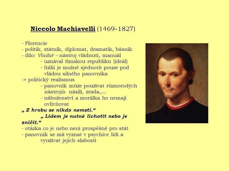 Niccolo Machiavelli (1469-1827) - Florencie - politik, státník, diplomat, dramatik, básník - dílo: Vladař – nástroj vládnutí, manuál - uznával římskou republiku (ideál) - Itálii je možné sjednotit pouze pod vládou silného panovníka -> politický realismus - panovník může používat různorodých nástrojů- násilí, zrada,...