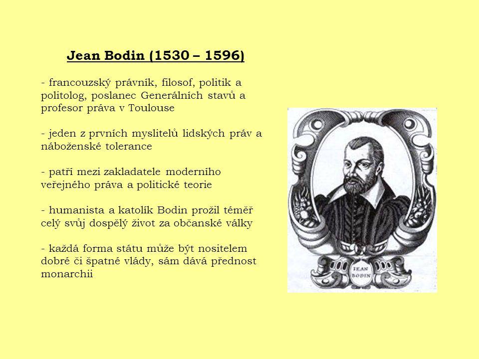 Jean Bodin (1530 – 1596) - francouzský právník, filosof, politik a politolog, poslanec Generálních stavů a profesor práva v Toulouse - jeden z prvních myslitelů lidských práv a náboženské tolerance - patří mezi zakladatele moderního veřejného práva a politické teorie - humanista a katolík Bodin prožil téměř celý svůj dospělý život za občanské války - každá forma státu může být nositelem dobré či špatné vlády, sám dává přednost monarchii
