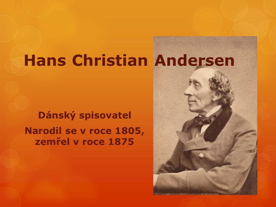 Hans Christian Andersen Dánský spisovatel Narodil se v roce 1805, zemřel v roce 1875