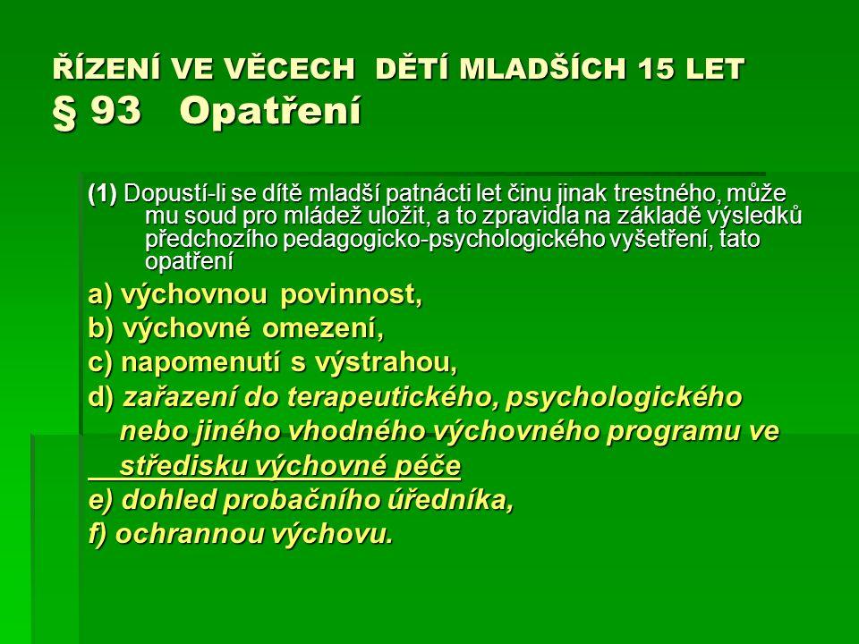 ŘÍZENÍ VE VĚCECH DĚTÍ MLADŠÍCH 15 LET § 93 Opatření (1) Dopustí-li se dítě mladší patnácti let činu jinak trestného, může mu soud pro mládež uložit, a to zpravidla na základě výsledků předchozího pedagogicko-psychologického vyšetření, tato opatření a) výchovnou povinnost, b) výchovné omezení, c) napomenutí s výstrahou, d) zařazení do terapeutického, psychologického nebo jiného vhodného výchovného programu ve nebo jiného vhodného výchovného programu ve středisku výchovné péče středisku výchovné péče e) dohled probačního úředníka, f) ochrannou výchovu.