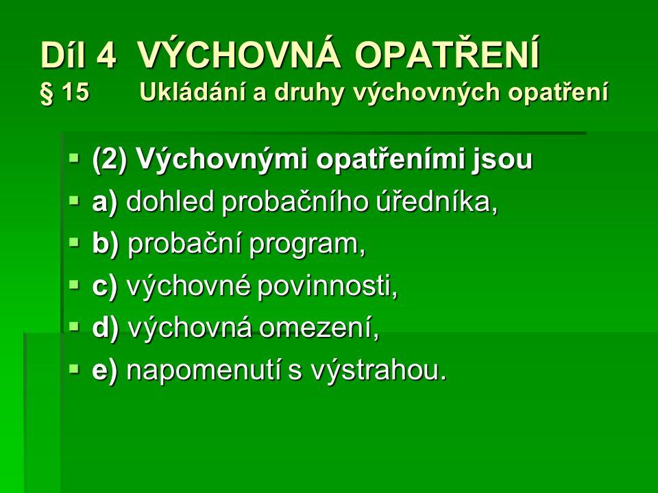 Díl 4 VÝCHOVNÁ OPATŘENÍ § 15 Ukládání a druhy výchovných opatření  (2) Výchovnými opatřeními jsou  a) dohled probačního úředníka,  b) probační program,  c) výchovné povinnosti,  d) výchovná omezení,  e) napomenutí s výstrahou.