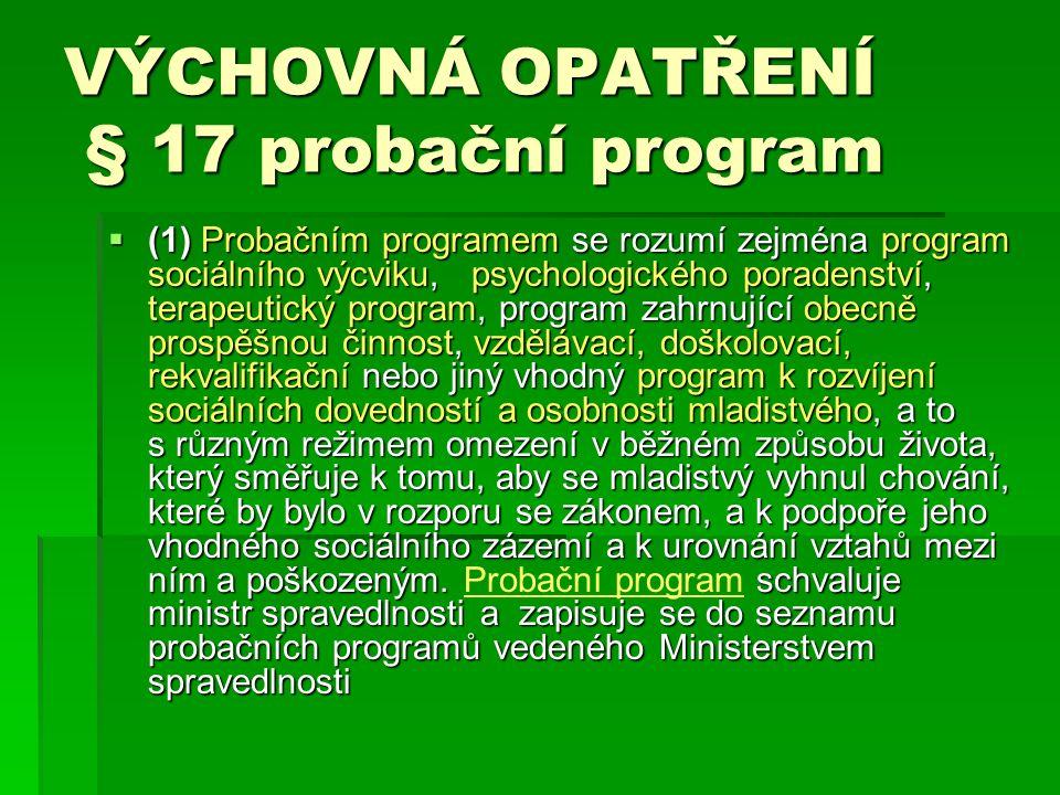 VÝCHOVNÁ OPATŘENÍ § 17 probační program  (1) Probačním programem se rozumí zejména program sociálního výcviku, psychologického poradenství, terapeutický program, program zahrnující obecně prospěšnou činnost, vzdělávací, doškolovací, rekvalifikační nebo jiný vhodný program k rozvíjení sociálních dovedností a osobnosti mladistvého, a to s různým režimem omezení v běžném způsobu života, který směřuje k tomu, aby se mladistvý vyhnul chování, které by bylo v rozporu se zákonem, a k podpoře jeho vhodného sociálního zázemí a k urovnání vztahů mezi ním a poškozeným.