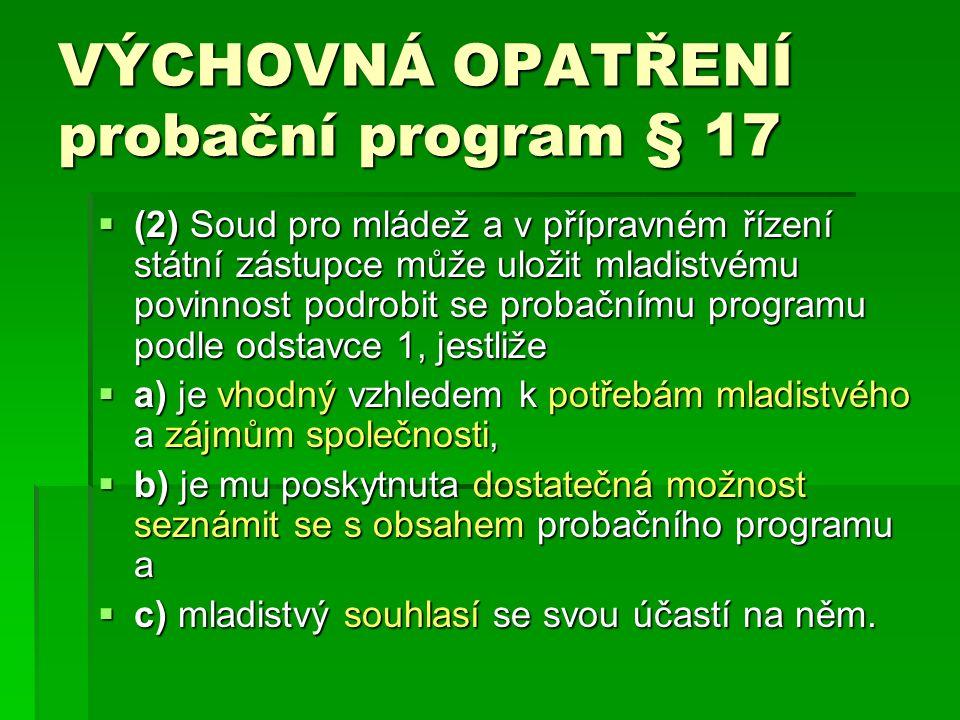 VÝCHOVNÁ OPATŘENÍ probační program § 17  (2) Soud pro mládež a v přípravném řízení státní zástupce může uložit mladistvému povinnost podrobit se probačnímu programu podle odstavce 1, jestliže  a) je vhodný vzhledem k potřebám mladistvého a zájmům společnosti,  b) je mu poskytnuta dostatečná možnost seznámit se s obsahem probačního programu a  c) mladistvý souhlasí se svou účastí na něm.