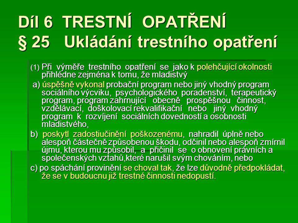 Díl 6 TRESTNÍ OPATŘENÍ § 25 Ukládání trestního opatření (1) Při výměře trestního opatření se jako k polehčující okolnosti přihlédne zejména k tomu, že mladistvý a) úspěšně vykonal probační program nebo jiný vhodný program sociálního výcviku, psychologického poradenství, terapeutický program, program zahrnující obecně prospěšnou činnost, vzdělávací, doškolovací rekvalifikační nebo jiný vhodný program k rozvíjení sociálních dovedností a osobnosti mladistvého, a) úspěšně vykonal probační program nebo jiný vhodný program sociálního výcviku, psychologického poradenství, terapeutický program, program zahrnující obecně prospěšnou činnost, vzdělávací, doškolovací rekvalifikační nebo jiný vhodný program k rozvíjení sociálních dovedností a osobnosti mladistvého, b) poskytl zadostiučinění poškozenému, nahradil úplně nebo alespoň částečně způsobenou škodu, odčinil nebo alespoň zmírnil újmu, kterou mu způsobil, a přičinil se o obnovení právních a společenských vztahů,které narušil svým chováním, nebo c) po spáchání provinění se choval tak, že lze důvodně předpokládat, že se v budoucnu již trestné činnosti nedopustí.