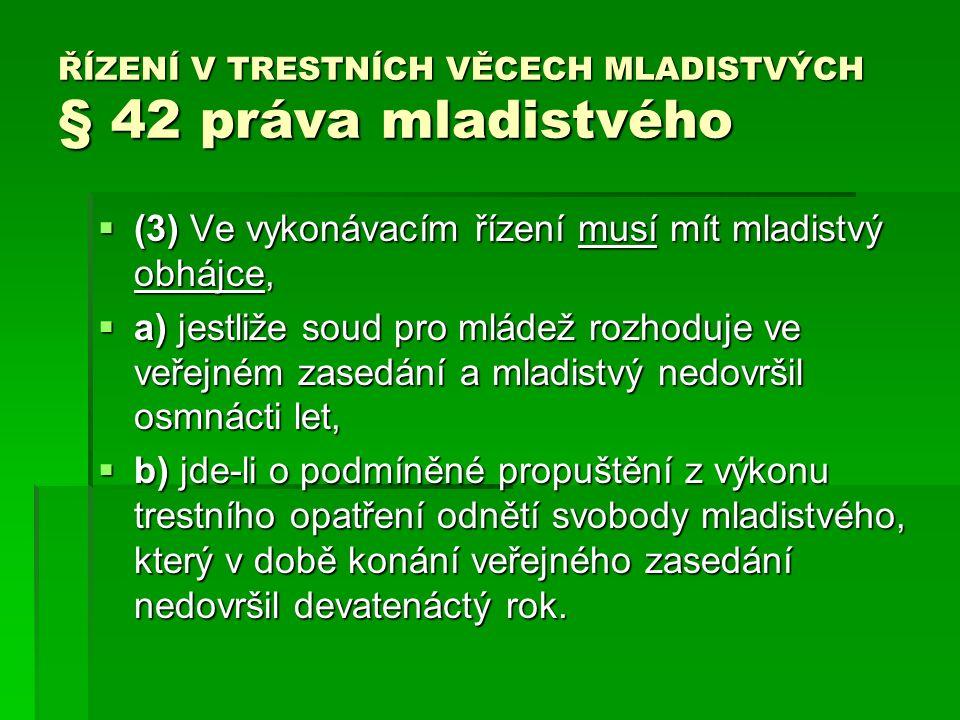 ŘÍZENÍ V TRESTNÍCH VĚCECH MLADISTVÝCH § 42 práva mladistvého  (3) Ve vykonávacím řízení musí mít mladistvý obhájce,  a) jestliže soud pro mládež rozhoduje ve veřejném zasedání a mladistvý nedovršil osmnácti let,  b) jde-li o podmíněné propuštění z výkonu trestního opatření odnětí svobody mladistvého, který v době konání veřejného zasedání nedovršil devatenáctý rok.