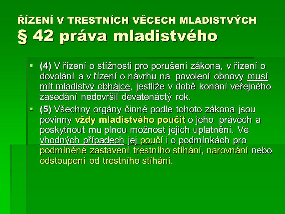 ŘÍZENÍ V TRESTNÍCH VĚCECH MLADISTVÝCH § 42 práva mladistvého  (4) V řízení o stížnosti pro porušení zákona, v řízení o dovolání a v řízení o návrhu na povolení obnovy musí mít mladistvý obhájce, jestliže v době konání veřejného zasedání nedovršil devatenáctý rok.