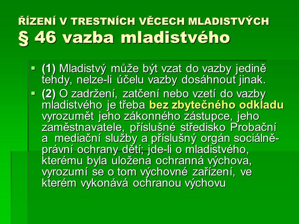 ŘÍZENÍ V TRESTNÍCH VĚCECH MLADISTVÝCH § 46 vazba mladistvého  (1) Mladistvý může být vzat do vazby jedině tehdy, nelze-li účelu vazby dosáhnout jinak.