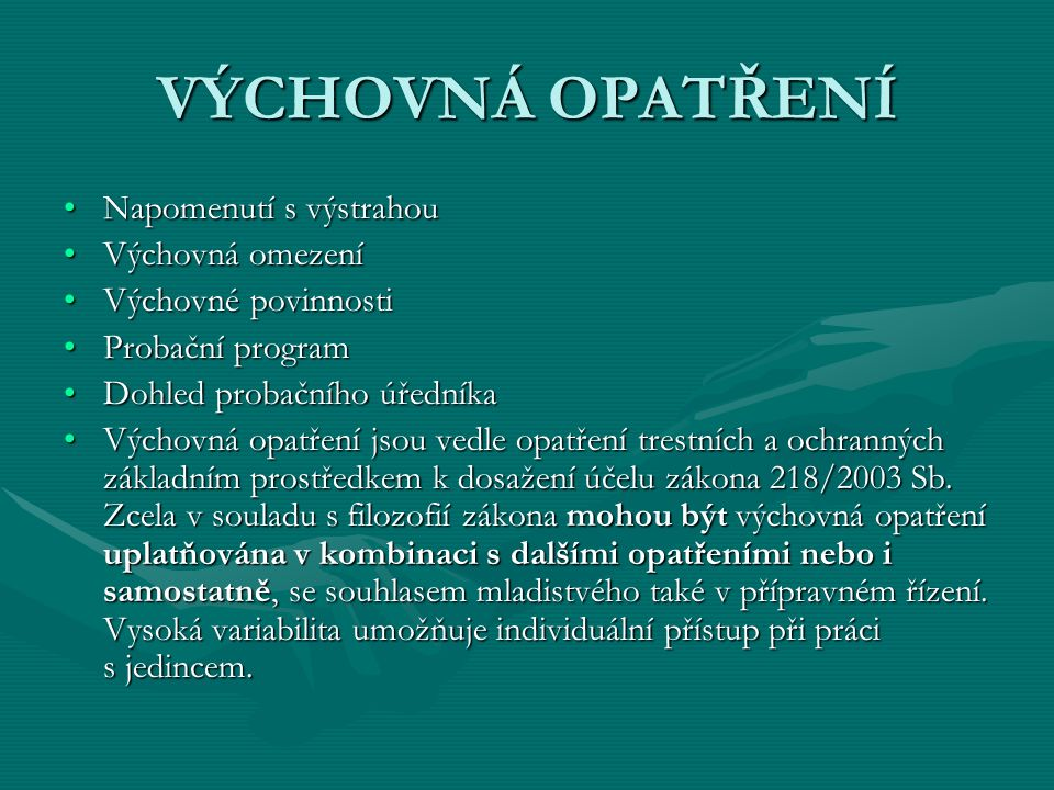 VÝCHOVNÁ OPATŘENÍ Napomenutí s výstrahouNapomenutí s výstrahou Výchovná omezeníVýchovná omezení Výchovné povinnostiVýchovné povinnosti Probační programProbační program Dohled probačního úředníkaDohled probačního úředníka Výchovná opatření jsou vedle opatření trestních a ochranných základním prostředkem k dosažení účelu zákona 218/2003 Sb.