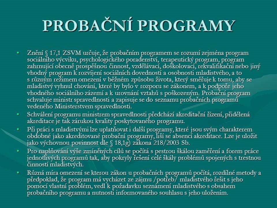 PROBAČNÍ PROGRAMY Znění § 17,1 ZSVM určuje, že probačním programem se rozumí zejména program sociálního výcviku, psychologického poradenství, terapeutický program, program zahrnující obecně prospěšnou činnost, vzdělávací, doškolovací, rekvalifikační nebo jiný vhodný program k rozvíjení sociálních dovedností a osobnosti mladistvého, a to s různým režimem omezení v běžném způsobu života, který směřuje k tomu, aby se mladistvý vyhnul chování, které by bylo v rozporu se zákonem, a k podpoře jeho vhodného sociálního zázemí a k urovnání vztahů s poškozeným.