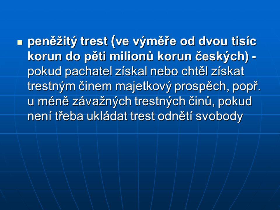 peněžitý trest ( ve výměře od dvou tisíc korun do pěti milionů korun českých) - pokud pachatel získal nebo chtěl získat trestným činem majetkový prosp