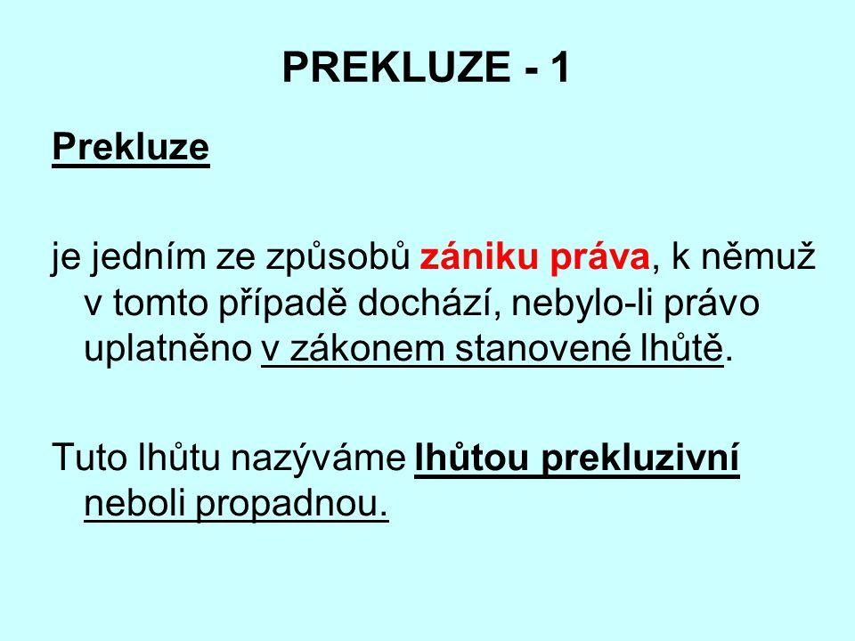 PREKLUZE - 1 Prekluze je jedním ze způsobů zániku práva, k němuž v tomto případě dochází, nebylo-li právo uplatněno v zákonem stanovené lhůtě.