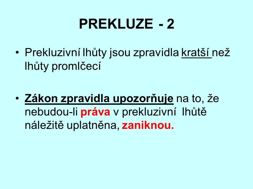 PREKLUZE - 2 Prekluzivní lhůty jsou zpravidla kratší než lhůty promlčecí Zákon zpravidla upozorňuje na to, že nebudou-li práva v prekluzivní lhůtě náležitě uplatněna, zaniknou.