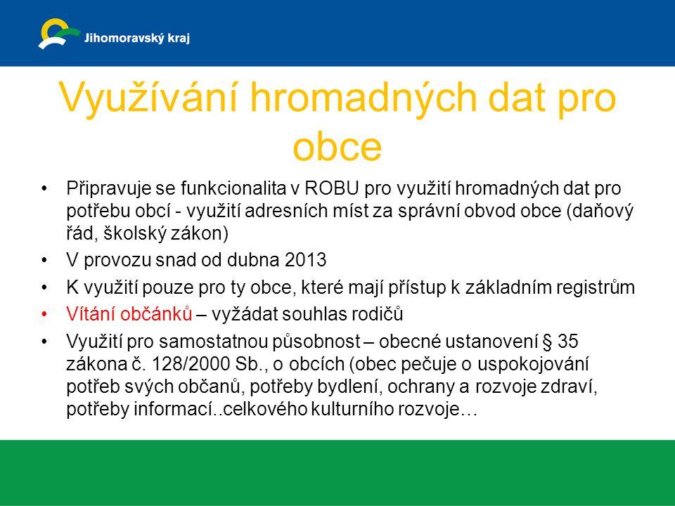 Využívání hromadných dat pro obce Připravuje se funkcionalita v ROBU pro využití hromadných dat pro potřebu obcí - využití adresních míst za správní obvod obce (daňový řád, školský zákon) V provozu snad od dubna 2013 K využití pouze pro ty obce, které mají přístup k základním registrům Vítání občánků – vyžádat souhlas rodičů Využití pro samostatnou působnost – obecné ustanovení § 35 zákona č.