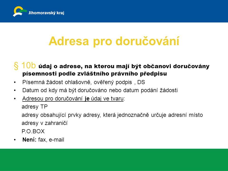 Adresa pro doručování § 10b údaj o adrese, na kterou mají být občanovi doručovány písemnosti podle zvláštního právního předpisu Písemná žádost ohlašovně, ověřený podpis, DS Datum od kdy má být doručováno nebo datum podání žádosti Adresou pro doručování je údaj ve tvaru: adresy TP adresy obsahující prvky adresy, která jednoznačně určuje adresní místo adresy v zahraničí P.O.BOX Není: fax, e-mail