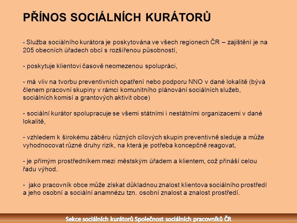 PŘÍNOS SOCIÁLNÍCH KURÁTORŮ - Služba sociálního kurátora je poskytována ve všech regionech ČR – zajištění je na 205 obecních úřadech obcí s rozšířenou působností, - poskytuje klientovi časově neomezenou spolupráci, - má vliv na tvorbu preventivních opatření nebo podporu NNO v dané lokalitě (bývá členem pracovní skupiny v rámci komunitního plánování sociálních služeb, sociálních komisí a grantových aktivit obce) - sociální kurátor spolupracuje se všemi státními i nestátními organizacemi v dané lokalitě, - vzhledem k širokému záběru různých cílových skupin preventivně sleduje a může vyhodnocovat různé druhy rizik, na která je potřeba koncepčně reagovat, - je přímým prostředníkem mezi městským úřadem a klientem, což přináší celou řadu výhod.