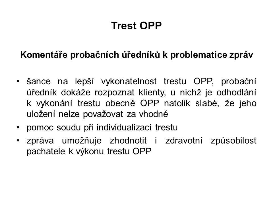 Trest OPP Komentáře probačních úředníků k problematice zpráv šance na lepší vykonatelnost trestu OPP, probační úředník dokáže rozpoznat klienty, u nichž je odhodlání k vykonání trestu obecně OPP natolik slabé, že jeho uložení nelze považovat za vhodné pomoc soudu při individualizaci trestu zpráva umožňuje zhodnotit i zdravotní způsobilost pachatele k výkonu trestu OPP