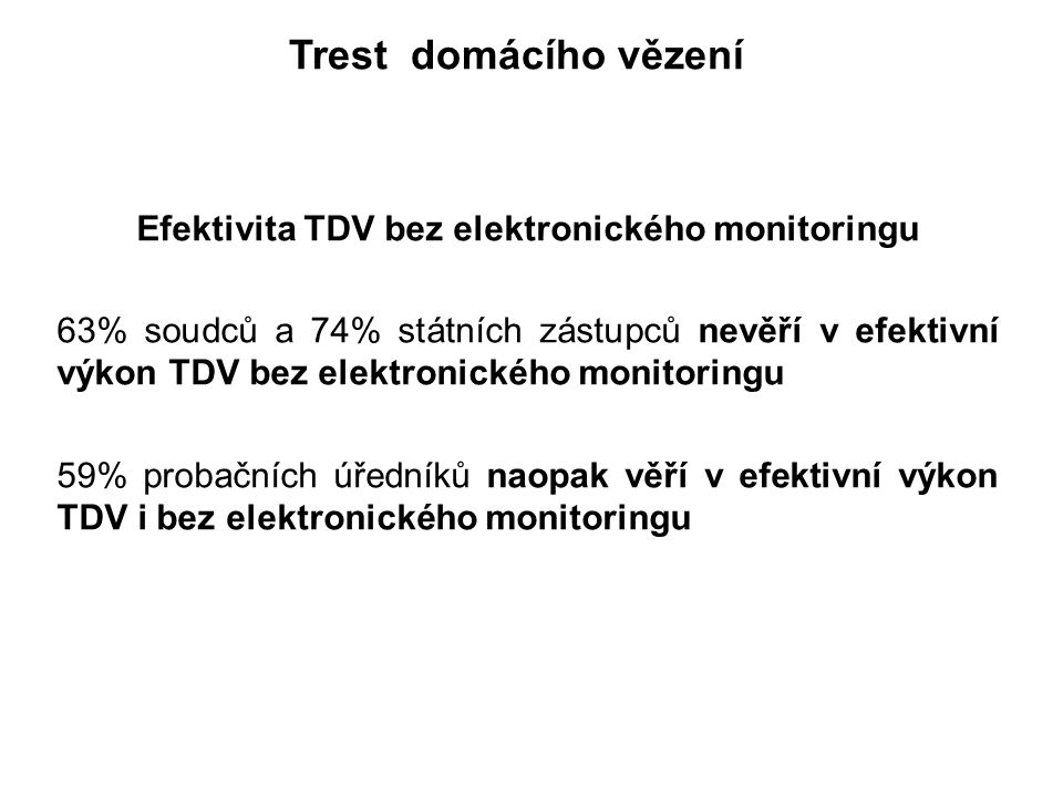 Trest domácího vězení Efektivita TDV bez elektronického monitoringu 63% soudců a 74% státních zástupců nevěří v efektivní výkon TDV bez elektronického monitoringu 59% probačních úředníků naopak věří v efektivní výkon TDV i bez elektronického monitoringu