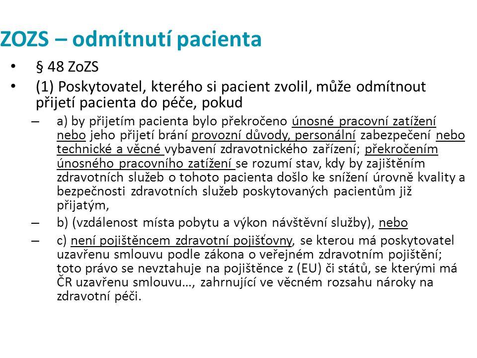ZOZS – odmítnutí pacienta § 48 ZoZS (1) Poskytovatel, kterého si pacient zvolil, může odmítnout přijetí pacienta do péče, pokud – a) by přijetím pacienta bylo překročeno únosné pracovní zatížení nebo jeho přijetí brání provozní důvody, personální zabezpečení nebo technické a věcné vybavení zdravotnického zařízení; překročením únosného pracovního zatížení se rozumí stav, kdy by zajištěním zdravotních služeb o tohoto pacienta došlo ke snížení úrovně kvality a bezpečnosti zdravotních služeb poskytovaných pacientům již přijatým, – b) (vzdálenost místa pobytu a výkon návštěvní služby), nebo – c) není pojištěncem zdravotní pojišťovny, se kterou má poskytovatel uzavřenu smlouvu podle zákona o veřejném zdravotním pojištění; toto právo se nevztahuje na pojištěnce z (EU) či států, se kterými má ČR uzavřenu smlouvu…, zahrnující ve věcném rozsahu nároky na zdravotní péči.