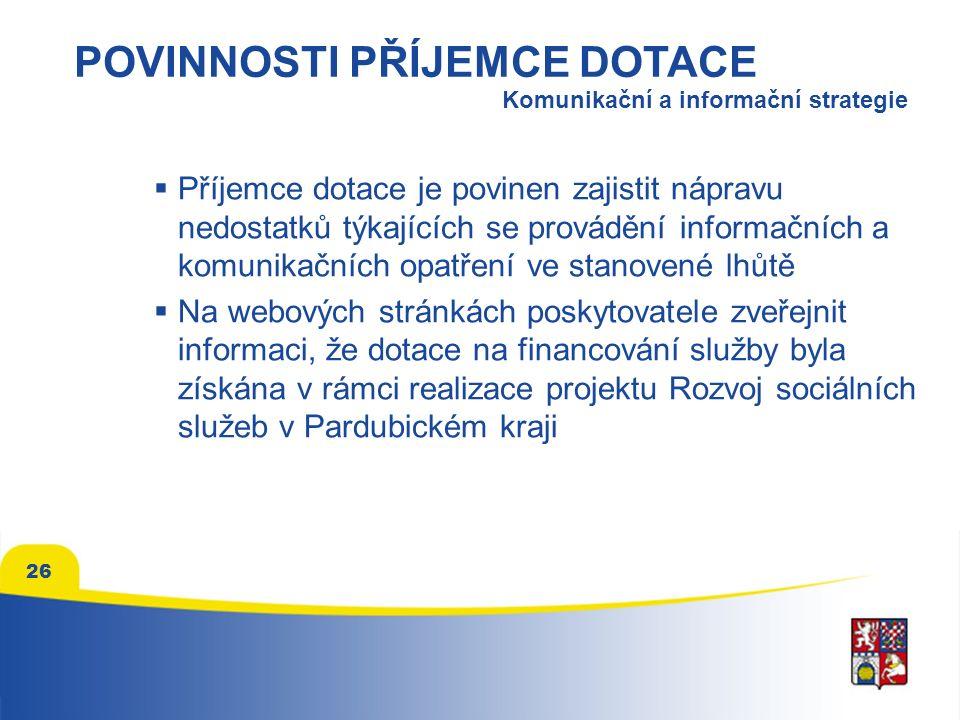  Příjemce dotace je povinen zajistit nápravu nedostatků týkajících se provádění informačních a komunikačních opatření ve stanovené lhůtě  Na webových stránkách poskytovatele zveřejnit informaci, že dotace na financování služby byla získána v rámci realizace projektu Rozvoj sociálních služeb v Pardubickém kraji 26 POVINNOSTI PŘÍJEMCE DOTACE Komunikační a informační strategie