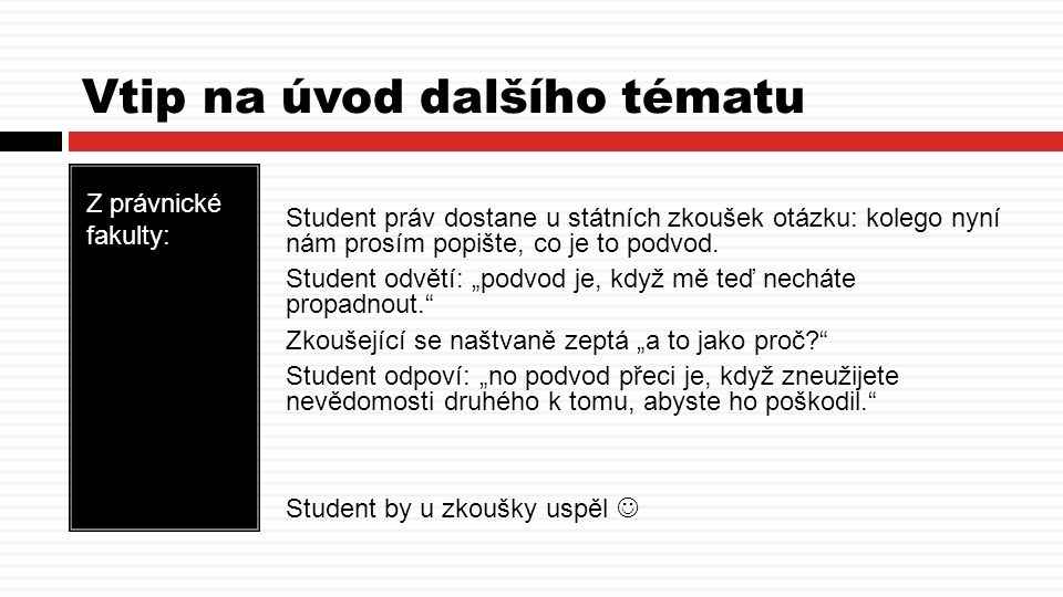 Vtip na úvod dalšího tématu Z právnické fakulty: Student práv dostane u státních zkoušek otázku: kolego nyní nám prosím popište, co je to podvod.