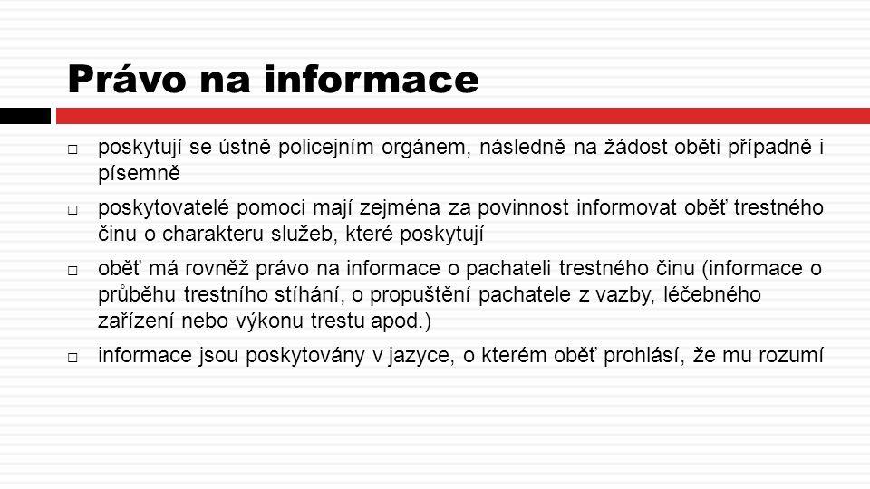 Právo na informace  poskytují se ústně policejním orgánem, následně na žádost oběti případně i písemně  poskytovatelé pomoci mají zejména za povinnost informovat oběť trestného činu o charakteru služeb, které poskytují  oběť má rovněž právo na informace o pachateli trestného činu (informace o průběhu trestního stíhání, o propuštění pachatele z vazby, léčebného zařízení nebo výkonu trestu apod.)  informace jsou poskytovány v jazyce, o kterém oběť prohlásí, že mu rozumí
