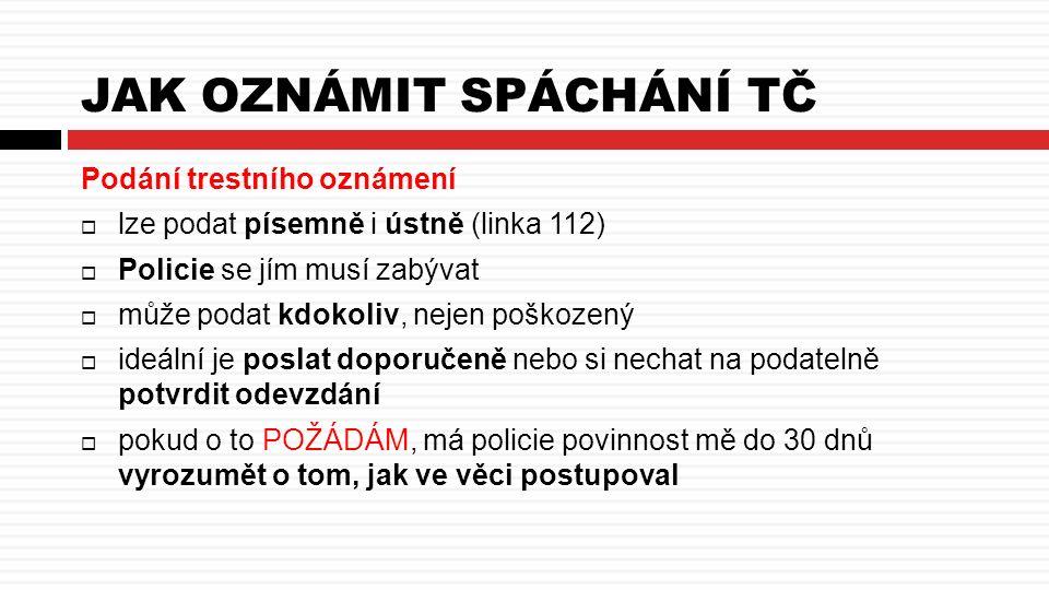 JAK OZNÁMIT SPÁCHÁNÍ TČ Podání trestního oznámení  lze podat písemně i ústně (linka 112)  Policie se jím musí zabývat  může podat kdokoliv, nejen poškozený  ideální je poslat doporučeně nebo si nechat na podatelně potvrdit odevzdání  pokud o to POŽÁDÁM, má policie povinnost mě do 30 dnů vyrozumět o tom, jak ve věci postupoval