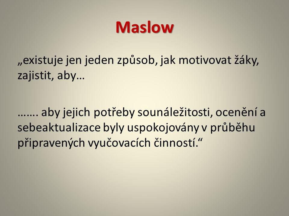 """Maslow """"existuje jen jeden způsob, jak motivovat žáky, zajistit, aby… ……. aby jejich potřeby sounáležitosti, ocenění a sebeaktualizace byly uspokojová"""