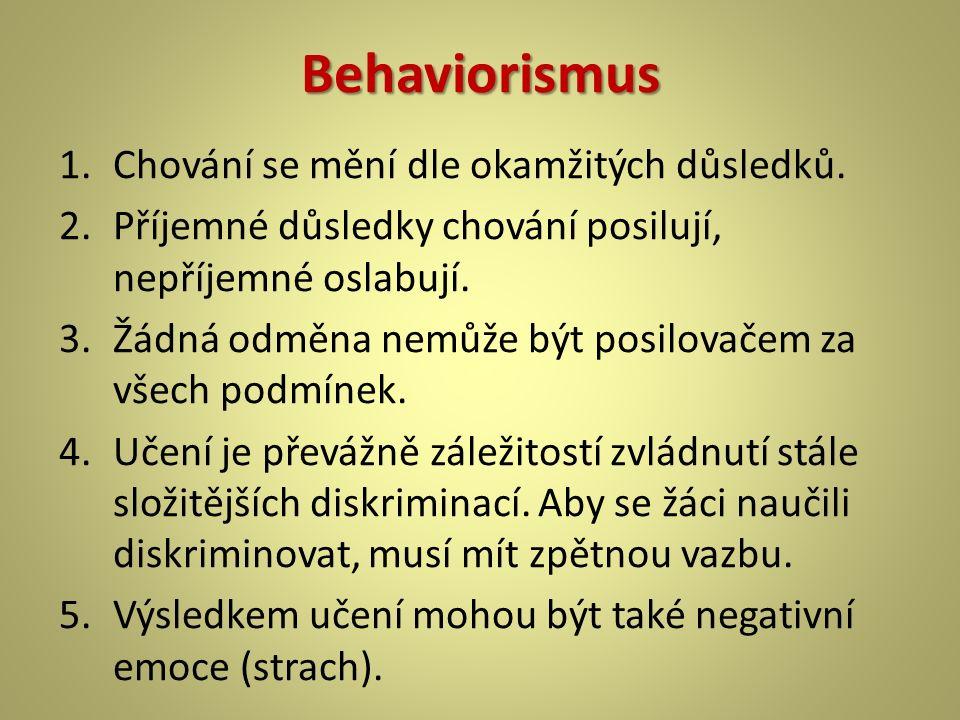 Behaviorismus 1.Chování se mění dle okamžitých důsledků. 2.Příjemné důsledky chování posilují, nepříjemné oslabují. 3.Žádná odměna nemůže být posilova