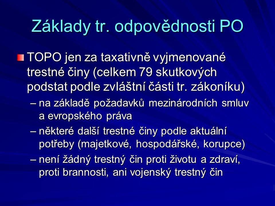Základy tr. odpovědnosti PO TOPO jen za taxativně vyjmenované trestné činy (celkem 79 skutkových podstat podle zvláštní části tr. zákoníku) –na základ