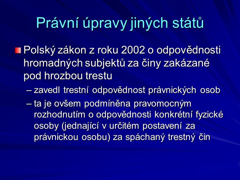 Právní úpravy jiných států Polský zákon z roku 2002 o odpovědnosti hromadných subjektů za činy zakázané pod hrozbou trestu –zavedl trestní odpovědnost