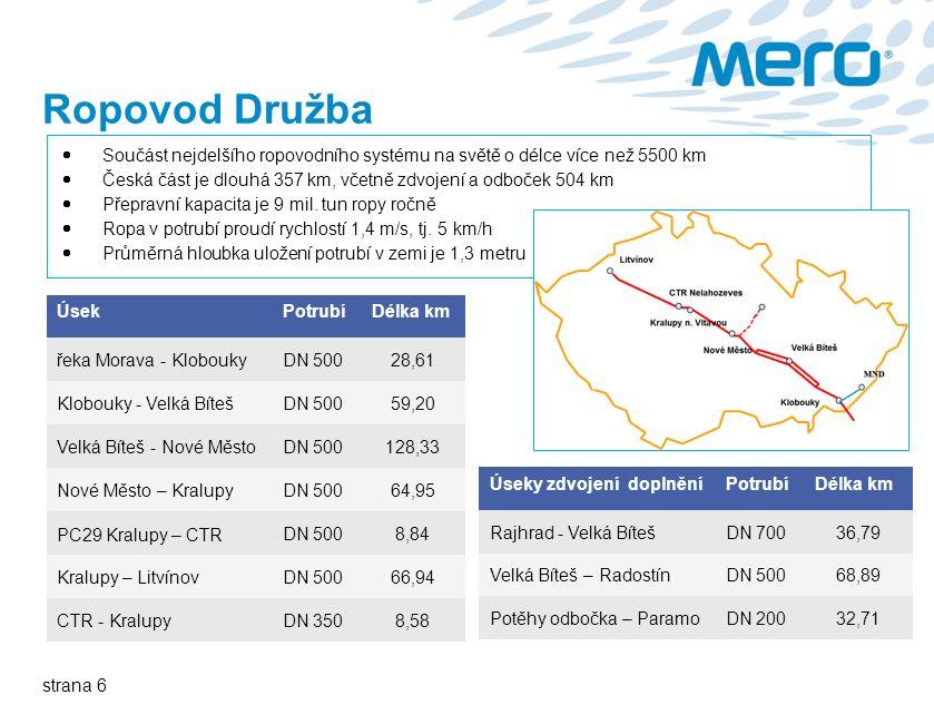 strana 6 Ropovod Družba  Součást nejdelšího ropovodního systému na světě o délce více než 5500 km  Česká část je dlouhá 357 km, včetně zdvojení a odboček 504 km  Přepravní kapacita je 9 mil.