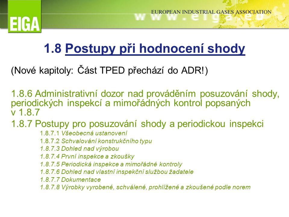 1.8 Postupy při hodnocení shody (Nové kapitoly: Část TPED přechází do ADR!) 1.8.6 Administrativní dozor nad prováděním posuzování shody, periodických inspekcí a mimořádných kontrol popsaných v 1.8.7 1.8.7 Postupy pro posuzování shody a periodickou inspekci 1.8.7.1 Všeobecná ustanovení 1.8.7.2 Schvalování konstrukčního typu 1.8.7.3 Dohled nad výrobou 1.8.7.4 První inspekce a zkoušky 1.8.7.5 Periodická inspekce a mimořádné kontroly 1.8.7.6 Dohled nad vlastní inspekční službou žadatele 1.8.7.7 Dokumentace 1.8.7.8 Výrobky vyrobené, schválené, prohlížené a zkoušené podle norem