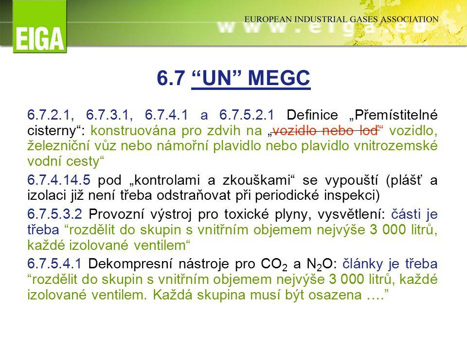 """6.7 UN MEGC 6.7.2.1, 6.7.3.1, 6.7.4.1 a 6.7.5.2.1 Definice """"Přemístitelné cisterny : konstruována pro zdvih na """"vozidlo nebo loď vozidlo, železniční vůz nebo námořní plavidlo nebo plavidlo vnitrozemské vodní cesty 6.7.4.14.5 pod """"kontrolami a zkouškami se vypouští (plášť a izolaci již není třeba odstraňovat při periodické inspekci) 6.7.5.3.2 Provozní výstroj pro toxické plyny, vysvětlení: části je třeba rozdělit do skupin s vnitřním objemem nejvýše 3 000 litrů, každé izolované ventilem 6.7.5.4.1 Dekompresní nástroje pro CO 2 a N 2 O: články je třeba rozdělit do skupin s vnitřním objemem nejvýše 3 000 litrů, každé izolované ventilem."""