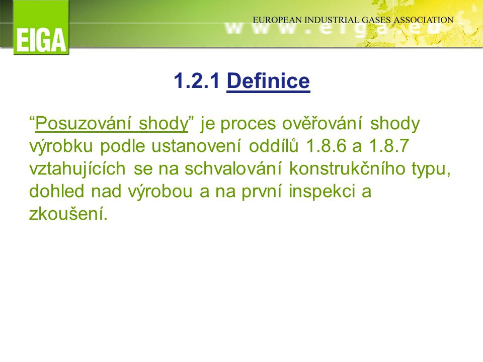 1.2.1 Definice Posuzování shody je proces ověřování shody výrobku podle ustanovení oddílů 1.8.6 a 1.8.7 vztahujících se na schvalování konstrukčního typu, dohled nad výrobou a na první inspekci a zkoušení.