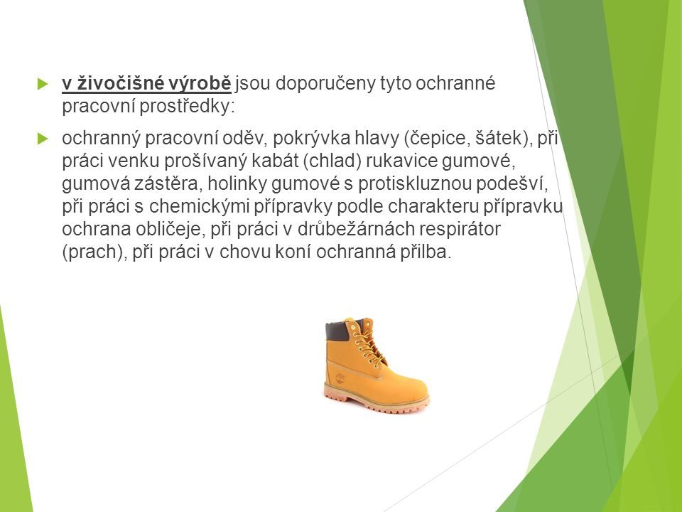  v živočišné výrobě jsou doporučeny tyto ochranné pracovní prostředky:  ochranný pracovní oděv, pokrývka hlavy (čepice, šátek), při práci venku prošívaný kabát (chlad) rukavice gumové, gumová zástěra, holinky gumové s protiskluznou podešví, při práci s chemickými přípravky podle charakteru přípravku ochrana obličeje, při práci v drůbežárnách respirátor (prach), při práci v chovu koní ochranná přilba.