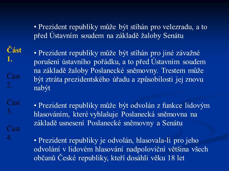 Prezident republiky může být stíhán pro velezradu, a to před Ústavním soudem na základě žaloby Senátu Prezident republiky může být stíhán pro jiné závažné porušení ústavního pořádku, a to před Ústavním soudem na základě žaloby Poslanecké sněmovny.