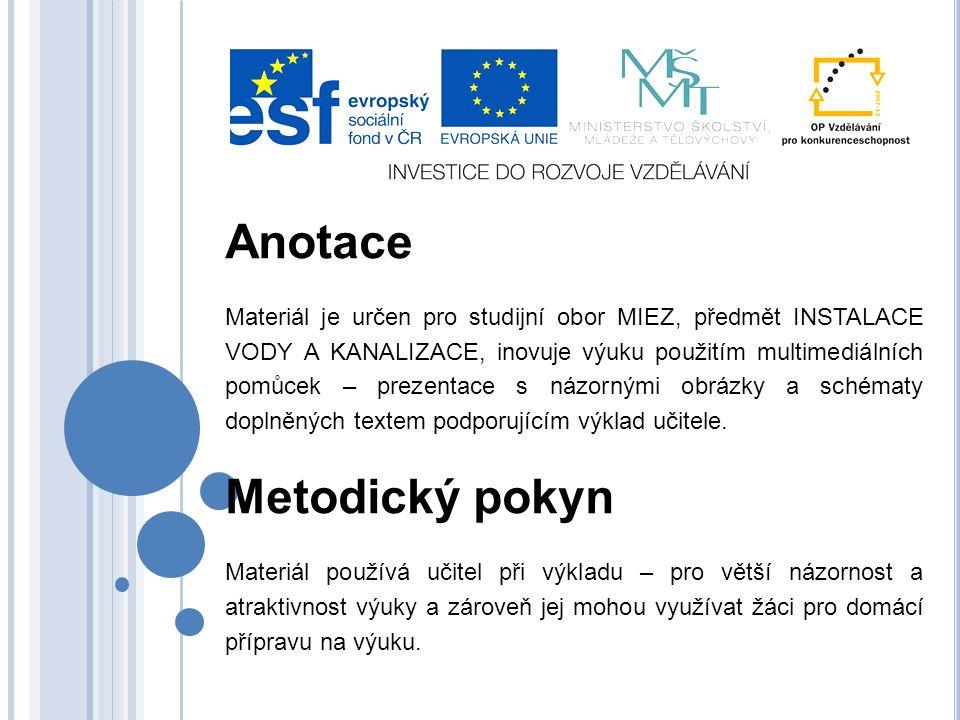 Anotace Materiál je určen pro studijní obor MIEZ, předmět INSTALACE VODY A KANALIZACE, inovuje výuku použitím multimediálních pomůcek – prezentace s n