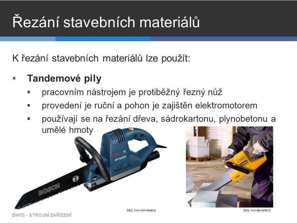 Řezání stavebních materiálů K řezání stavebních materiálů lze použít:  Tandemové pily  pracovním nástrojem je protiběžný řezný nůž  provedení je ruční a pohon je zajištěn elektromotorem  používají se na řezání dřeva, sádrokartonu, plynobetonu a umělé hmoty BW03 - STROJNÍ ZAŘÍZENÍ Zdroj: www.rucni-naradi.czZdroj: www.asb-portal.cz