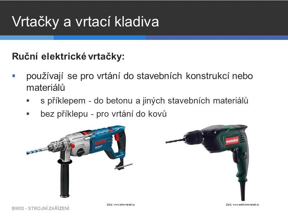 Vrtačky a vrtací kladiva Ruční elektrické vrtačky:  používají se pro vrtání do stavebních konstrukcí nebo materiálů  s příklepem - do betonu a jiných stavebních materiálů  bez příklepu - pro vrtání do kovů BW03 - STROJNÍ ZAŘÍZENÍ Zdroj: www.elektricke-naradi.czZdroj: www.bono-naradi.cz