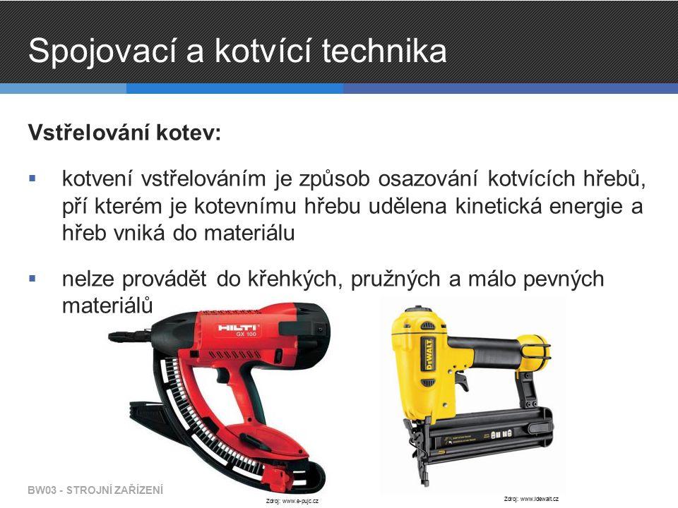 Spojovací a kotvící technika Vstřelování kotev:  kotvení vstřelováním je způsob osazování kotvících hřebů, pří kterém je kotevnímu hřebu udělena kinetická energie a hřeb vniká do materiálu  nelze provádět do křehkých, pružných a málo pevných materiálů BW03 - STROJNÍ ZAŘÍZENÍ Zdroj: www.e-pujc.cz Zdroj: www.idewalt.cz